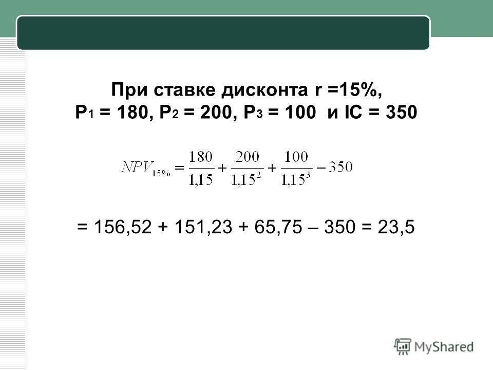 При ставке дисконта r =15%, Р 1 = 180, Р 2 = 200, Р 3 = 100 и IC = 350 = 156,52 + 151,23 + 65,75 – 350 = 23,5
