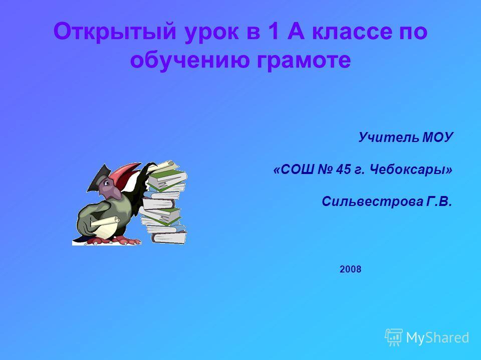 Открытый урок в 1 А классе по обучению грамоте Учитель МОУ «СОШ 45 г. Чебоксары» Сильвестрова Г.В. 2008