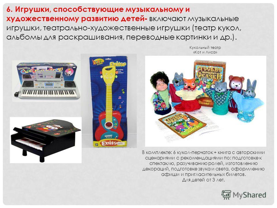 6. Игрушки, способствующие музыкальному и художественному развитию детей - включают музыкальные игрушки, театрально-художественные игрушки (театр кукол, альбомы для раскрашивания, переводные картинки и др.). Кукольный театр «Кот и Лиса» В комплекте: