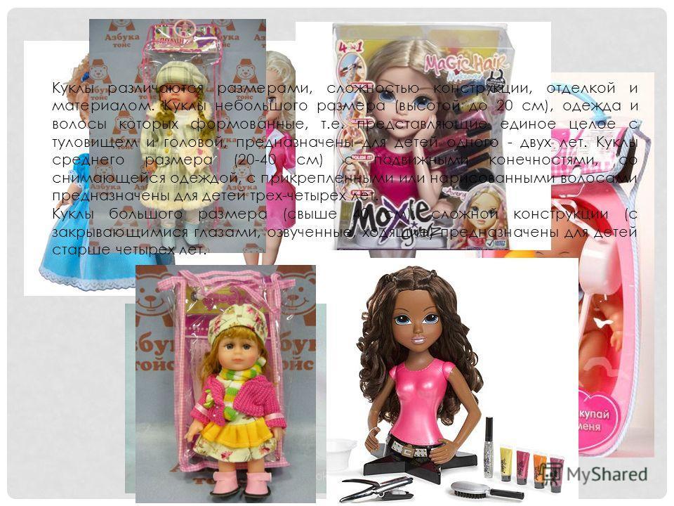 Куклы различаются размерами, сложностью конструкции, отделкой и материалом. Куклы небольшого размера (высотой до 20 см), одежда и волосы которых формованные, т.е. представляющие единое целое с туловищем и головой, предназначены для детей одного - дву