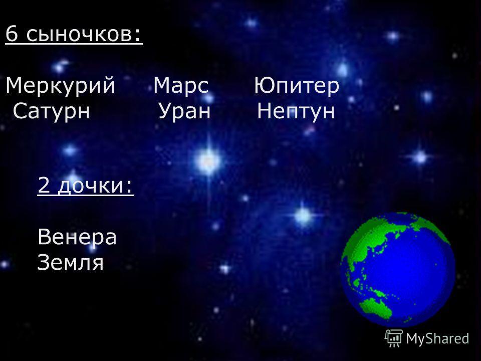 . 6 сыночков: Меркурий Марс Юпитер Сатурн Уран Нептун 2 дочки: Венера Земля
