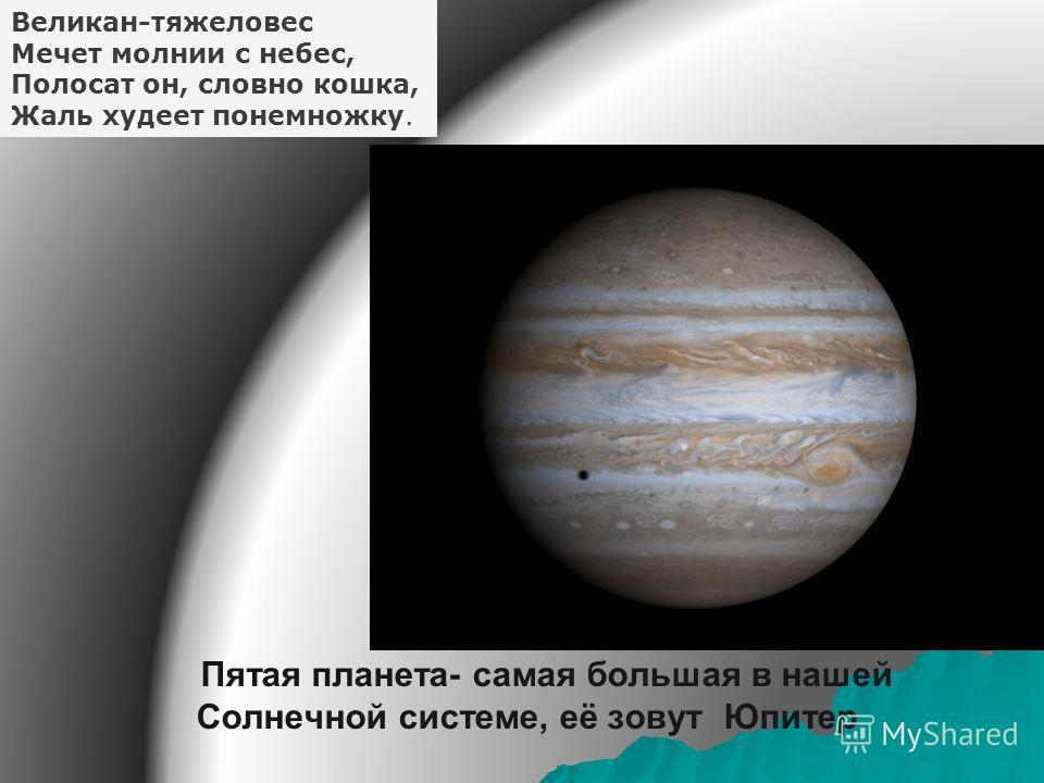 Пятая планета- самая большая в нашей Солнечной системе, её зовут Юпитер Великан-тяжеловес Мечет молнии с небес, Полосат он, словно кошка, Жаль худеет понемножку.