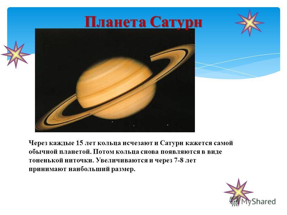 Планета Сатурн Через каждые 15 лет кольца исчезают и Сатурн кажется самой обычной планетой. Потом кольца снова появляются в виде тоненькой ниточки. Увеличиваются и через 7-8 лет принимают наибольший размер.