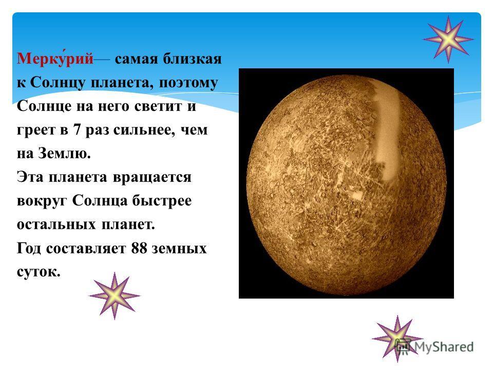 Мерку́рий самая близкая к Солнцу планета, поэтому Солнце на него светит и греет в 7 раз сильнее, чем на Землю. Эта планета вращается вокруг Солнца быстрее остальных планет. Год составляет 88 земных суток.