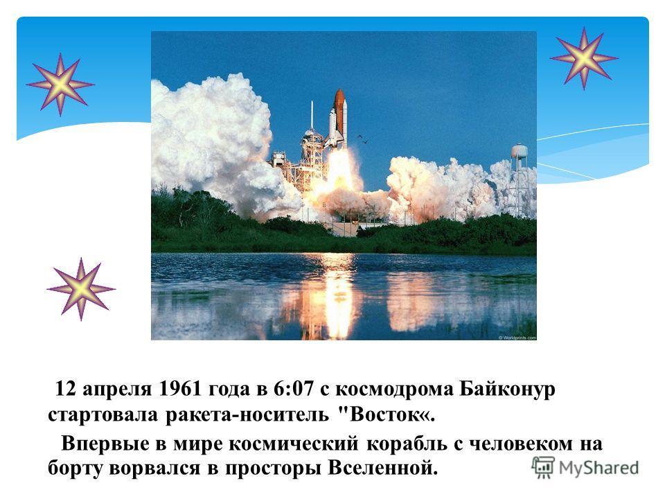 12 апреля 1961 года в 6:07 с космодрома Байконур стартовала ракета-носитель Восток«. Впервые в мире космический корабль с человеком на борту ворвался в просторы Вселенной.