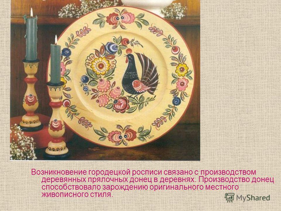 Возникновение городецкой росписи связано с производством деревянных прялочных донец в деревнях. Производство донец способствовало зарождению оригинального местного живописного стиля.