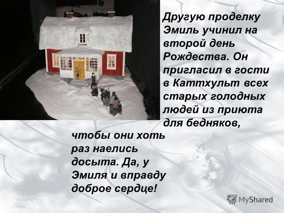Другую проделку Эмиль учинил на второй день Рождества. Он пригласил в гости в Каттхульт всех старых голодных людей из приюта для бедняков, чтобы они хоть раз наелись досыта. Да, у Эмиля и вправду доброе сердце!