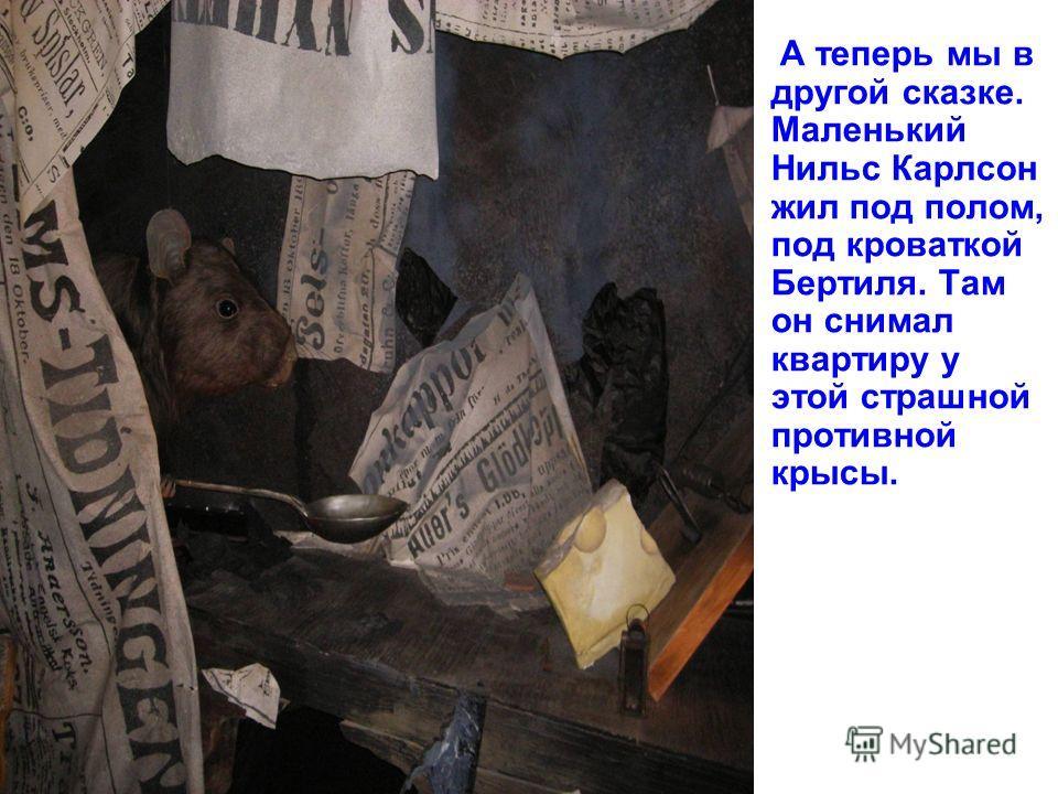 А теперь мы в другой сказке. Маленький Нильс Карлсон жил под полом, под кроваткой Бертиля. Там он снимал квартиру у этой страшной противной крысы.