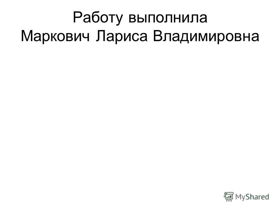 Работу выполнила Маркович Лариса Владимировна