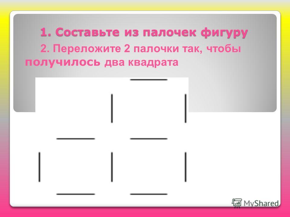 1. Составьте из палочек фигуру 1. Составьте из палочек фигуру 2. Переложите 2 палочки так, чтобы получилось два квадрата