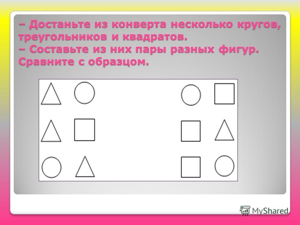 – Достаньте из конверта несколько кругов, треугольников и квадратов. – Составьте из них пары разных фигур. Сравните с образцом.