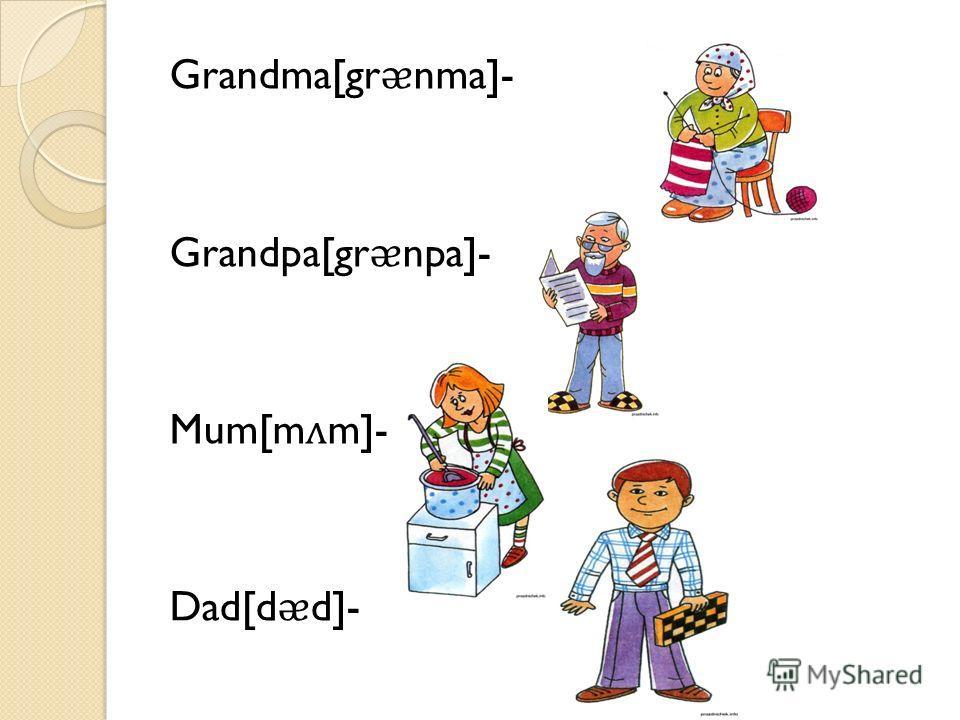 Grandma[grnma]- Grandpa[grnpa]- Mum[mm]- Dad[dd]-
