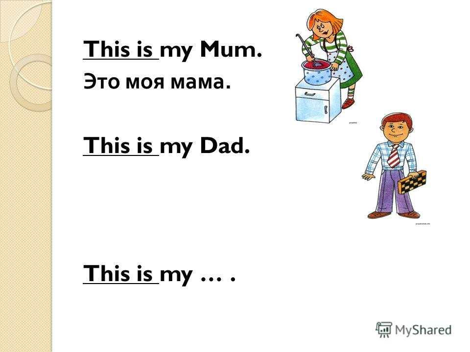 This is my Mum. Это моя мама. This is my Dad. This is my ….
