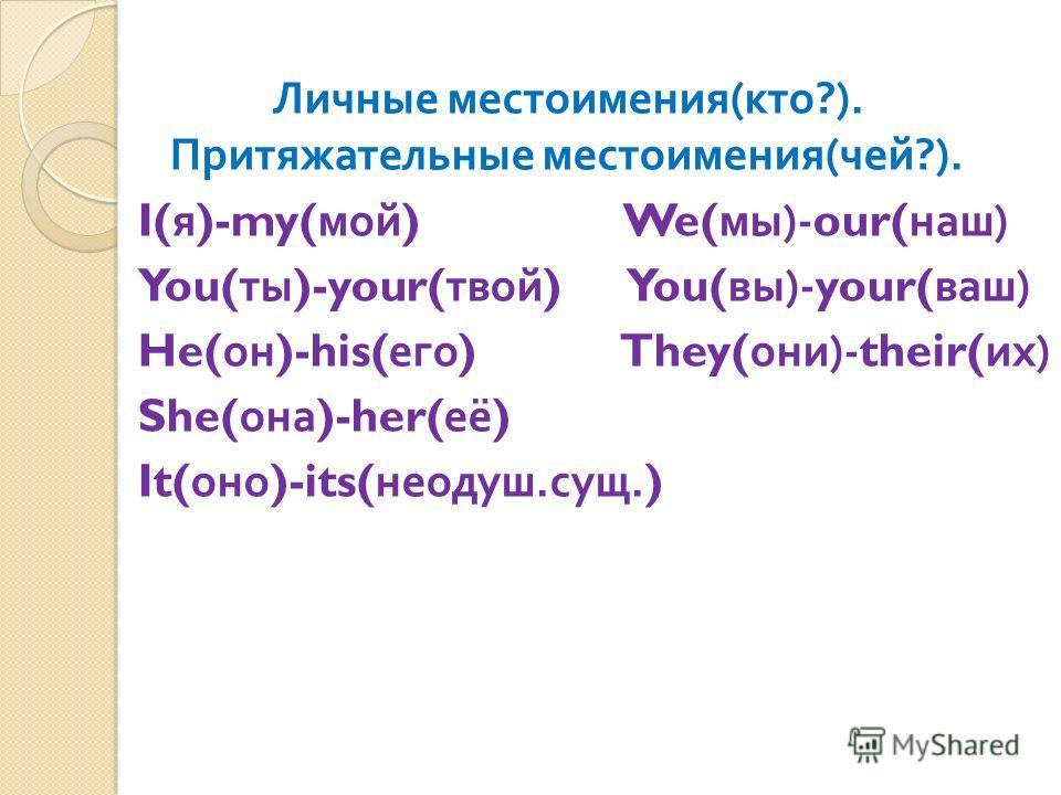 Личные местоимения ( кто ?). Притяжательные местоимения ( чей ?). I( я )-my( мой ) We( мы )-our( наш ) You( ты )-your( твой ) You( вы )-your( ваш ) He( он )-his( его ) They( они )-their( их ) She( она )-her( её ) It( оно )-its( неодуш. сущ.)