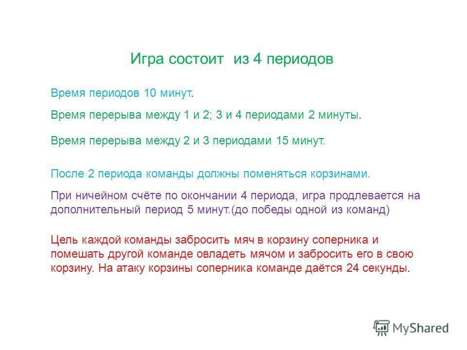 Игра состоит из 4 периодов Время периодов 10 минут. Время перерыва между 1 и 2; 3 и 4 периодами 2 минуты. Время перерыва между 2 и 3 периодами 15 минут. При ничейном счёте по окончании 4 периода, игра продлевается на дополнительный период 5 минут.(до