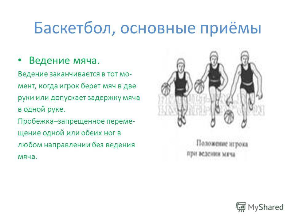 Баскетбол, основные приёмы Ведение мяча. Ведение заканчивается в тот мо- мент, когда игрок берет мяч в две руки или допускает задержку мяча в одной руке. Пробежка–запрещенное переме- щение одной или обеих ног в любом направлении без ведения мяча.