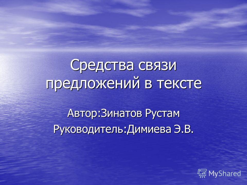 Средства связи предложений в тексте Автор:Зинатов Рустам Руководитель:Димиева Э.В.