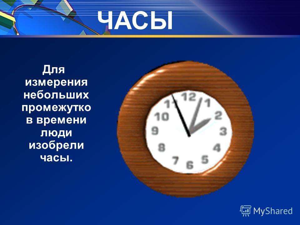 ЧАСЫ Для измерения небольших промежутко в времени люди изобрели часы.