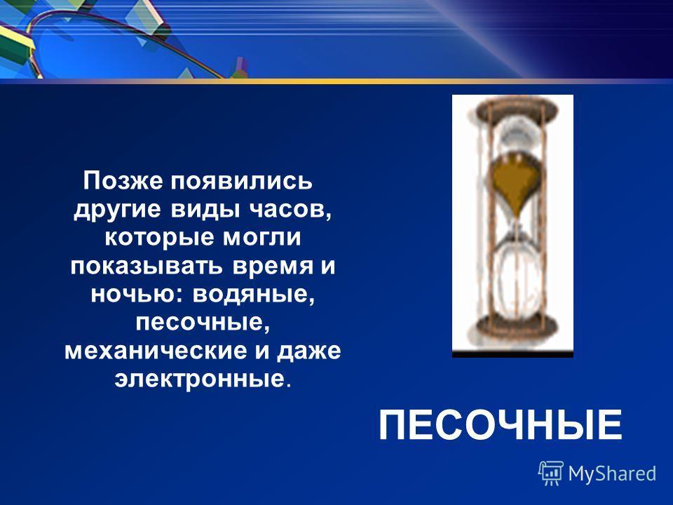 ПЕСОЧНЫЕ Позже появились другие виды часов, которые могли показывать время и ночью: водяные, песочные, механические и даже электронные.