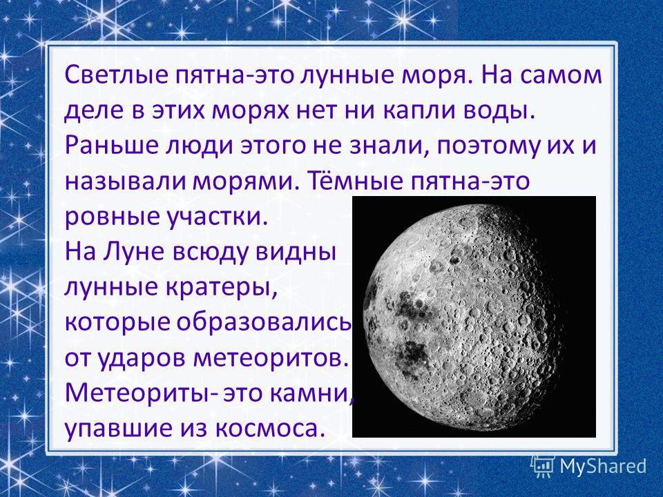 Светлые пятна-это лунные моря. На самом деле в этих морях нет ни капли воды. Раньше люди этого не знали, поэтому их и называли морями. Тёмные пятна-это ровные участки. На Луне всюду видны лунные кратеры, которые образовались от ударов метеоритов. Мет