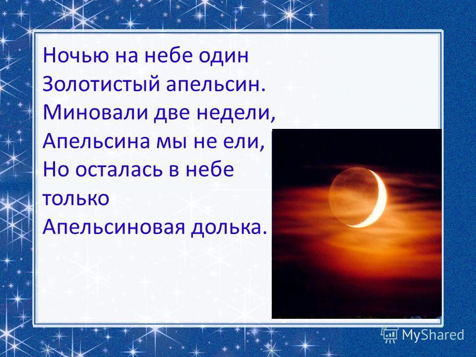 Ночью на небе один Золотистый апельсин. Миновали две недели, Апельсина мы не ели, Но осталась в небе только Апельсиновая долька.