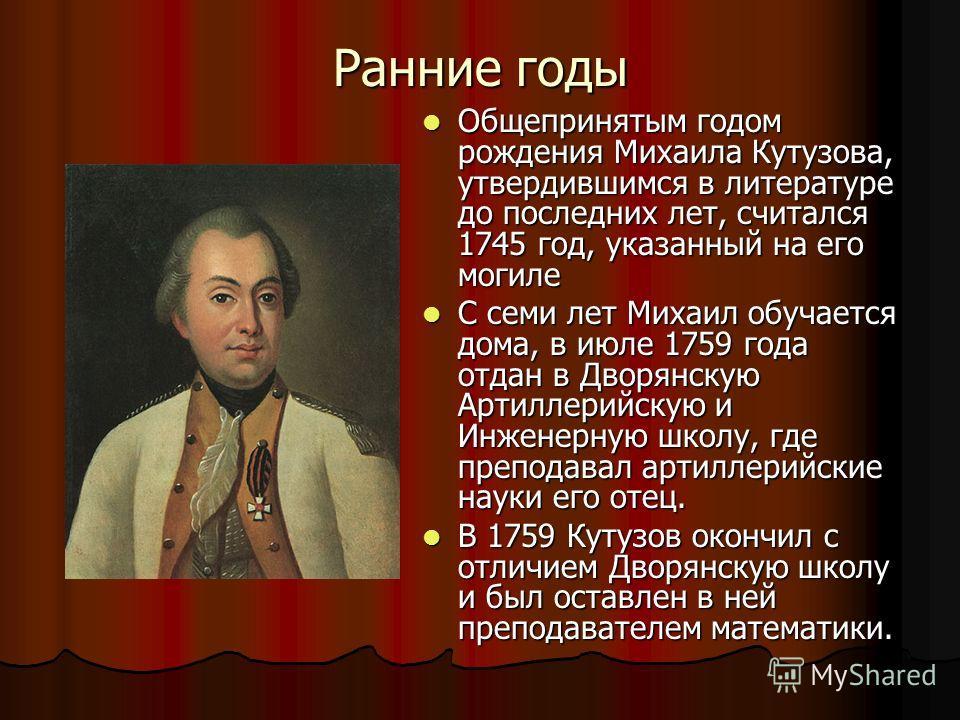 Ранние годы Общепринятым годом рождения Михаила Кутузова, утвердившимся в литературе до последних лет, считался 1745 год, указанный на его могиле Общепринятым годом рождения Михаила Кутузова, утвердившимся в литературе до последних лет, считался 1745