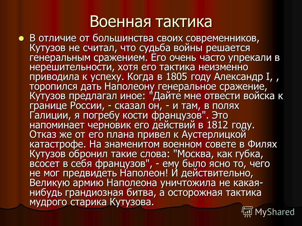 Военная тактика В отличие от большинства своих современников, Кутузов не считал, что судьба войны решается генеральным сражением. Его очень часто упрекали в нерешительности, хотя его тактика неизменно приводила к успеху. Когда в 1805 году Александр I
