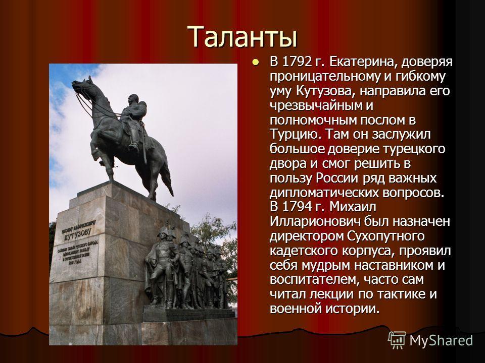 Таланты В 1792 г. Екатерина, доверяя проницательному и гибкому уму Кутузова, направила его чрезвычайным и полномочным послом в Турцию. Там он заслужил большое доверие турецкого двора и смог решить в пользу России ряд важных дипломатических вопросов.