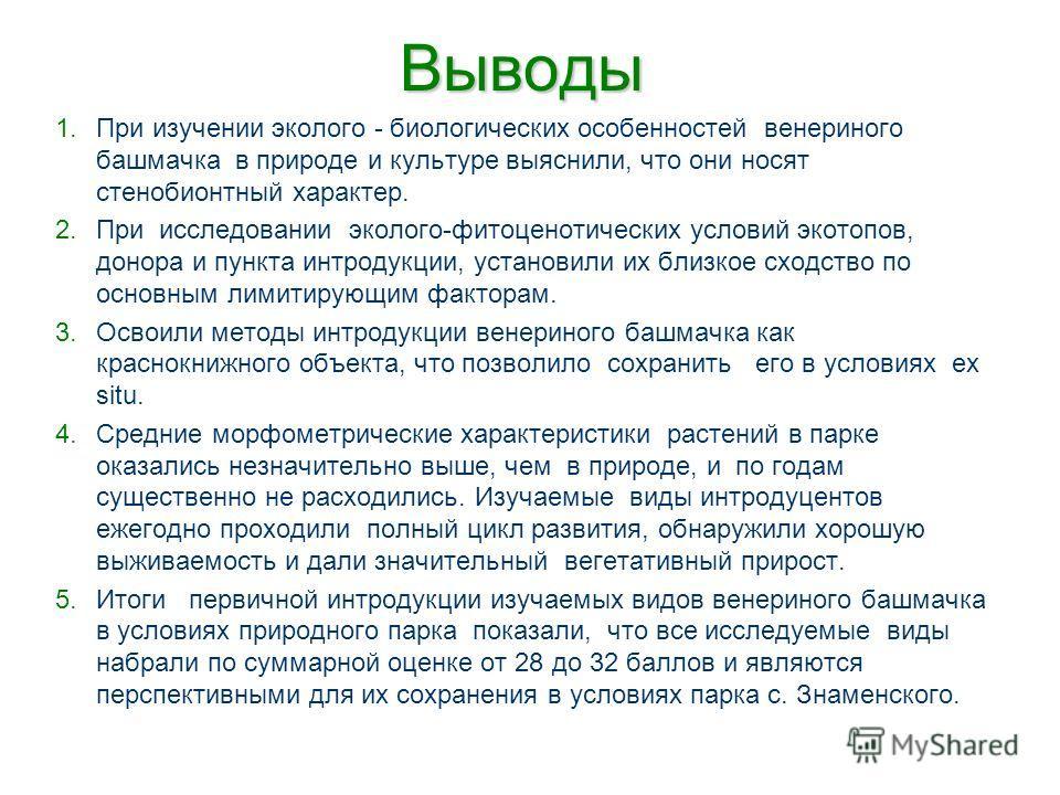 Выводы 1.При изучении эколого - биологических особенностей венериного башмачка в природе и культуре выяснили, что они носят стенобионтный характер. 2.При исследовании эколого-фитоценотических условий экотопов, донора и пункта интродукции, установили