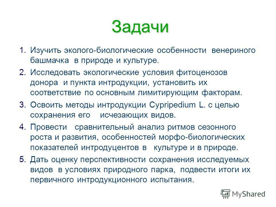 Задачи 1. 1.Изучить эколого-биологические особенности венериного башмачка в природе и культуре. 2. 2.Исследовать экологические условия фитоценозов донора и пункта интродукции, установить их соответствие по основным лимитирующим факторам. 3. 3.Освоить