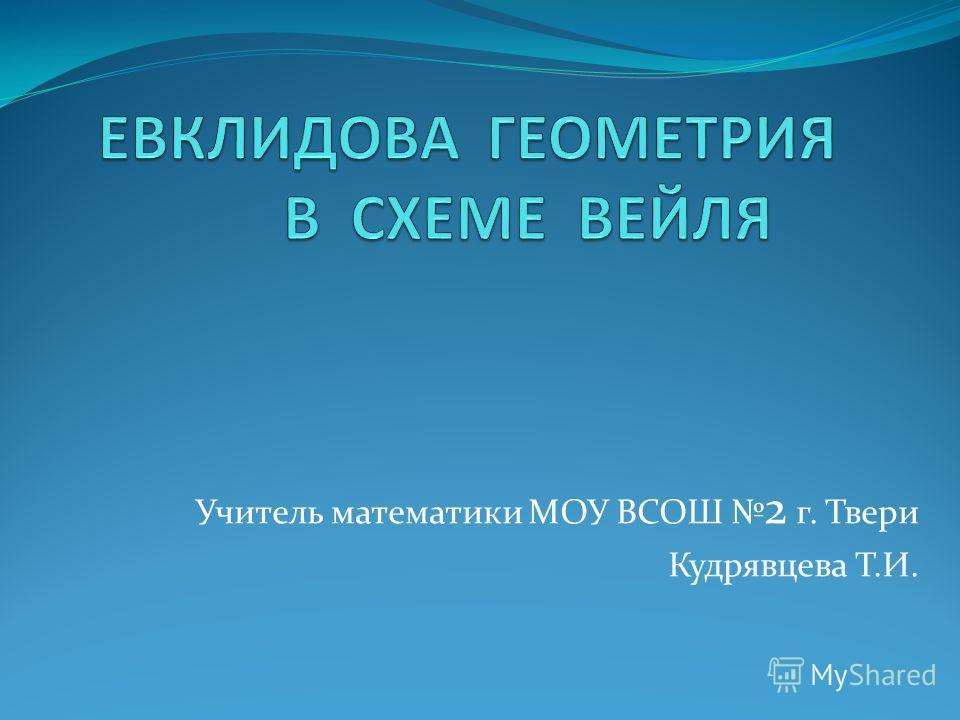Учитель математики МОУ ВСОШ 2 г. Твери Кудрявцева Т.И.