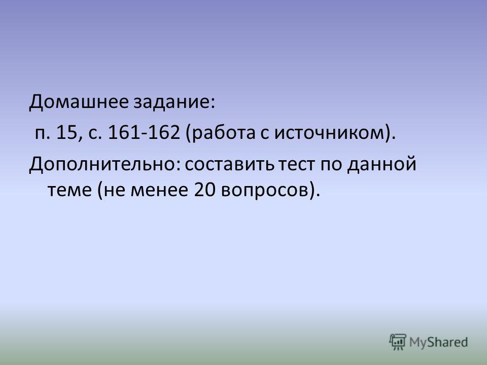 Домашнее задание: п. 15, с. 161-162 (работа с источником). Дополнительно: составить тест по данной теме (не менее 20 вопросов).