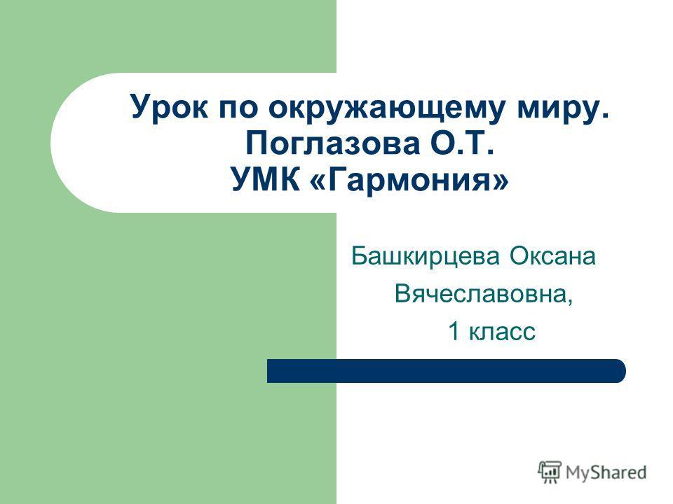 Башкирцева Оксана Вячеславовна, 1 класс Урок по окружающему миру. Поглазова О.Т. УМК «Гармония»