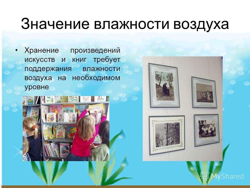 Значение влажности воздуха Хранение произведений искусств и книг требует поддержания влажности воздуха на необходимом уровне