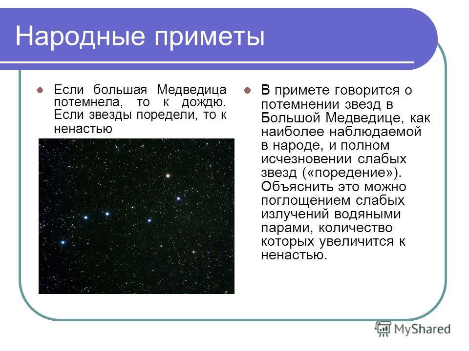 Народные приметы Если большая Медведица потемнела, то к дождю. Если звезды поредели, то к ненастью В примете говорится о потемнении звезд в Большой Медведице, как наиболее наблюдаемой в народе, и полном исчезновении слабых звезд («поредение»). Объясн