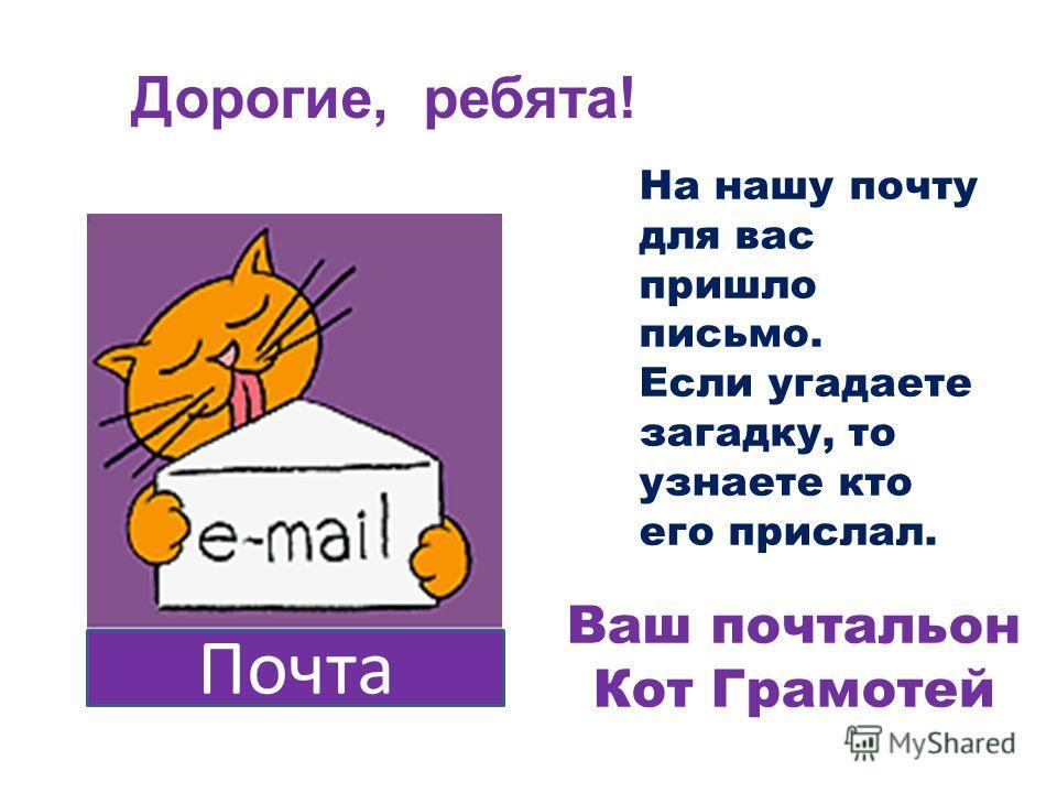 Почта На нашу почту для вас пришло письмо. Если угадаете загадку, то узнаете кто его прислал. Дорогие, ребята! Ваш почтальон Кот Грамотей