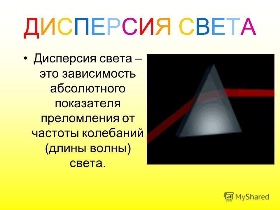 ДИСПЕРСИЯ СВЕТАДИСПЕРСИЯ СВЕТА Дисперсия света – это зависимость абсолютного показателя преломления от частоты колебаний (длины волны) света.