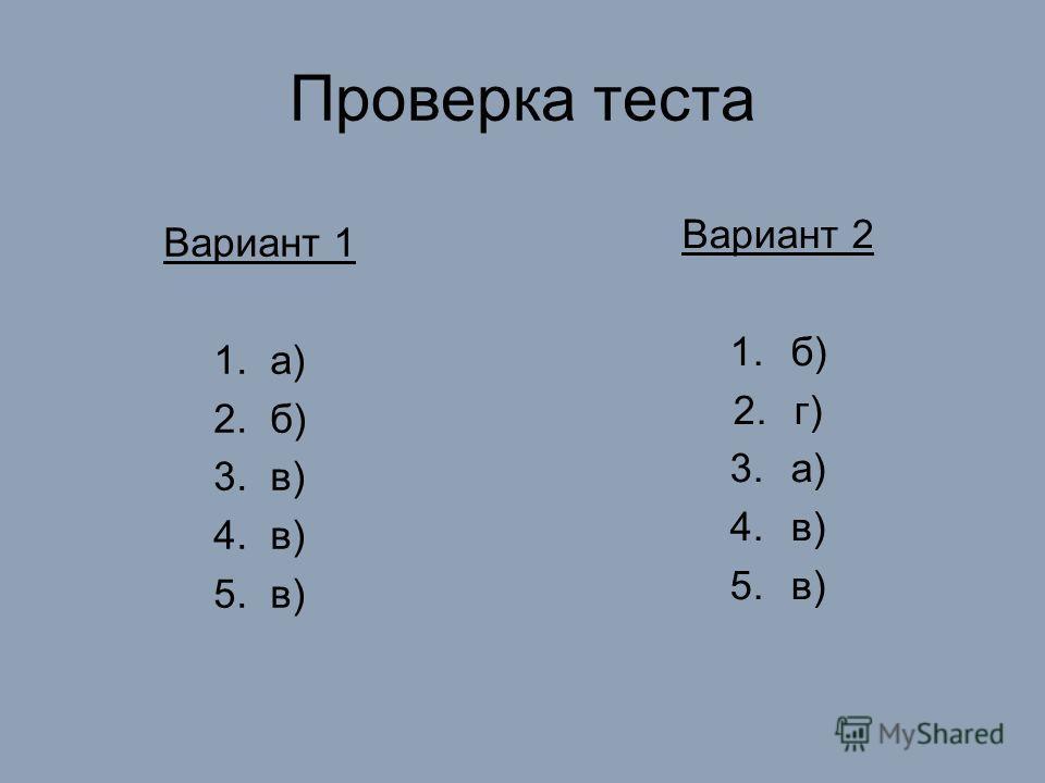 Проверка теста Вариант 1 1. а) 2. б) 3. в) 4. в) 5. в) Вариант 2 1.б) 2.г) 3.а) 4.в) 5.в)