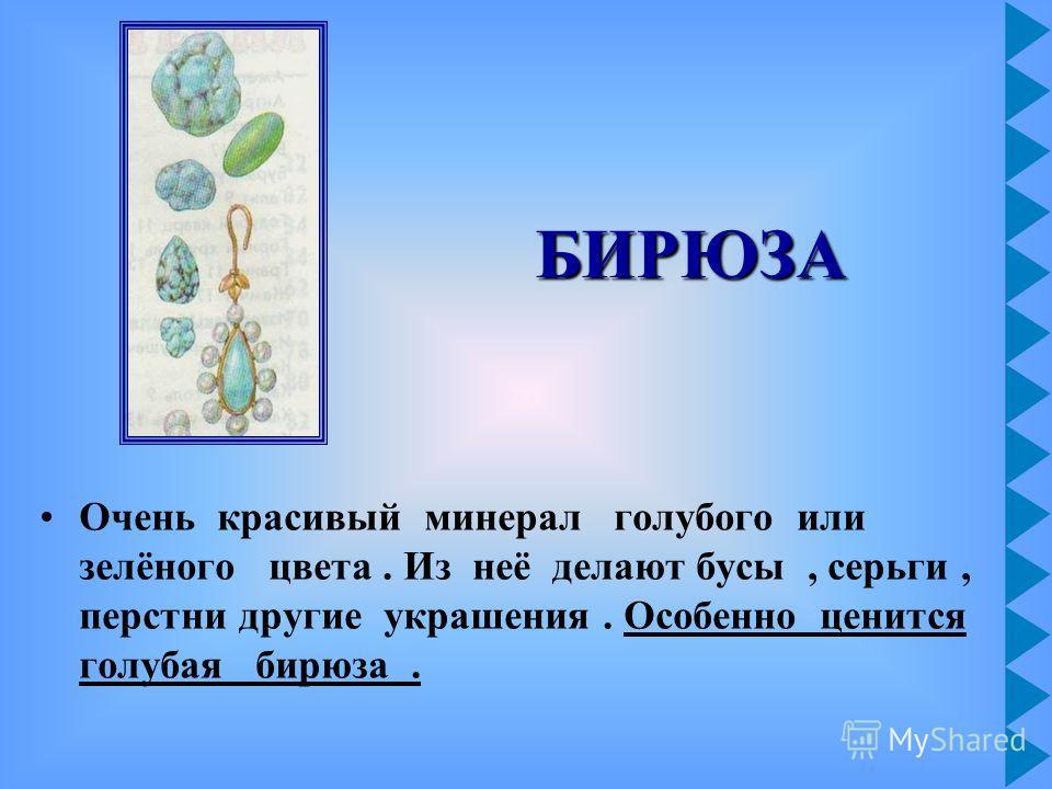 Очень красивый минерал голубого или зелёного цвета. Из неё делают бусы, серьги, перстни другие украшения. Особенно ценится голубая бирюза. БИРЮЗА
