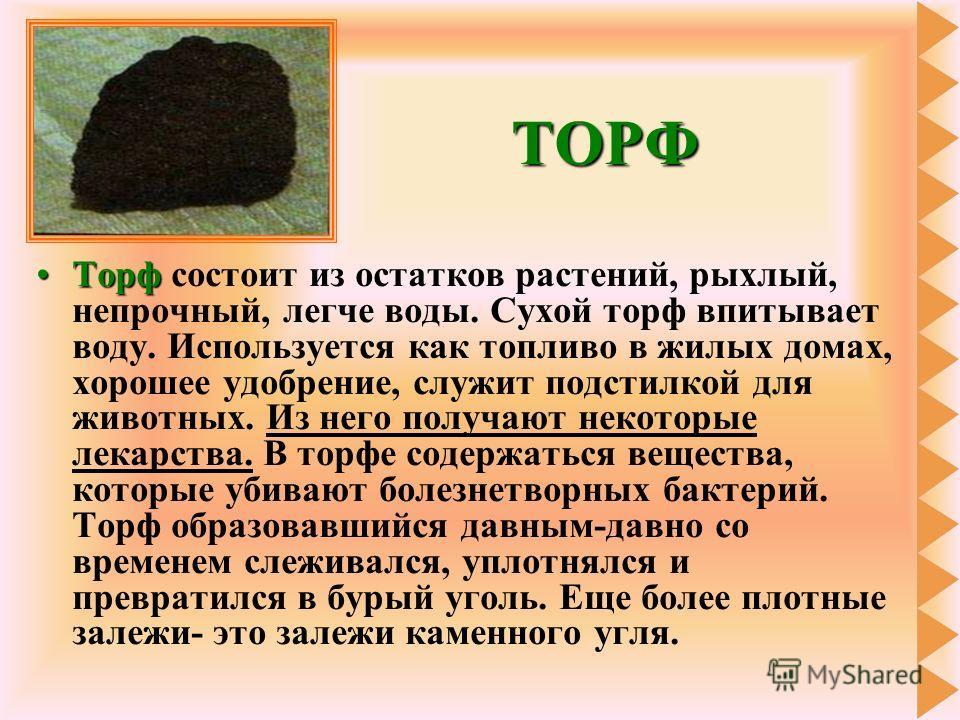 ТОРФ ТорфТорф состоит из остатков растений, рыхлый, непрочный, легче воды. Сухой торф впитывает воду. Используется как топливо в жилых домах, хорошее удобрение, служит подстилкой для животных. Из него получают некоторые лекарства. В торфе содержаться
