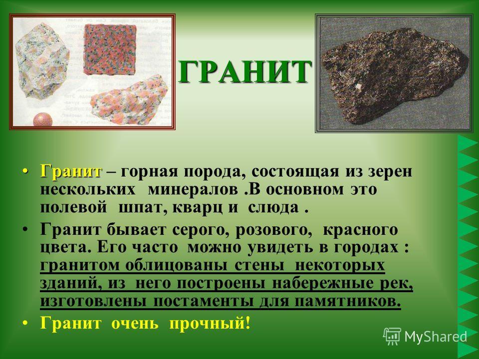 ГРАНИТ ГранитГранит – горная порода, состоящая из зерен нескольких минералов.В основном это полевой шпат, кварц и слюда. Гранит бывает серого, розового, красного цвета. Его часто можно увидеть в городах : гранитом облицованы стены некоторых зданий, и
