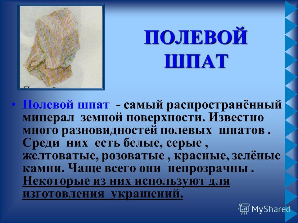 ПОЛЕВОЙ ШПАТ Полевой шпат - самый распространённый минерал земной поверхности. Известно много разновидностей полевых шпатов. Среди них есть белые, серые, желтоватые, розоватые, красные, зелёные камни. Чаще всего они непрозрачны. Некоторые из них испо