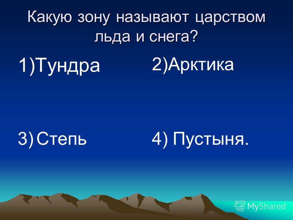 Какую зону называют царством льда и снега? 1)Тундра 2)Арктика 3) Степь4) Пустыня.
