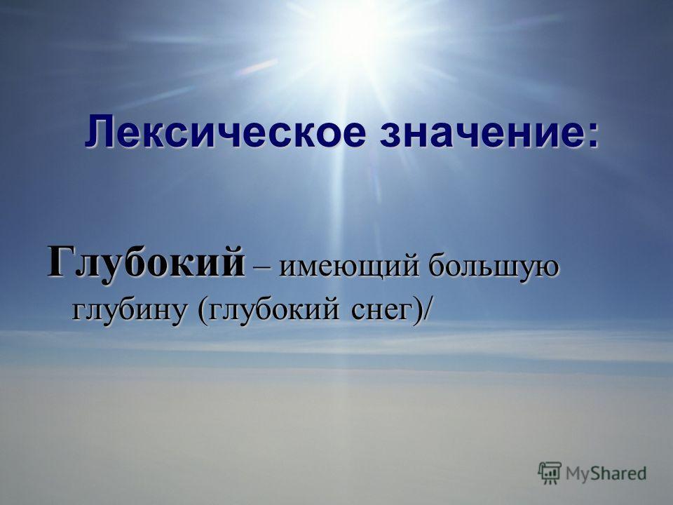 Лексическое значение: Глубокий – имеющий большую глубину (глубокий снег)/