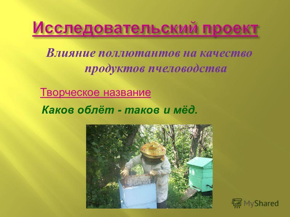 Выполнил: Колупаев Серафим, ученик 10Г класса МОУ лицея 29 г.Тамбова Руководитель: Архипова Т.М., учитель биологии Влияние поллютантов на качество продуктов пчеловодства Творческое название Каков облёт - таков и мёд.