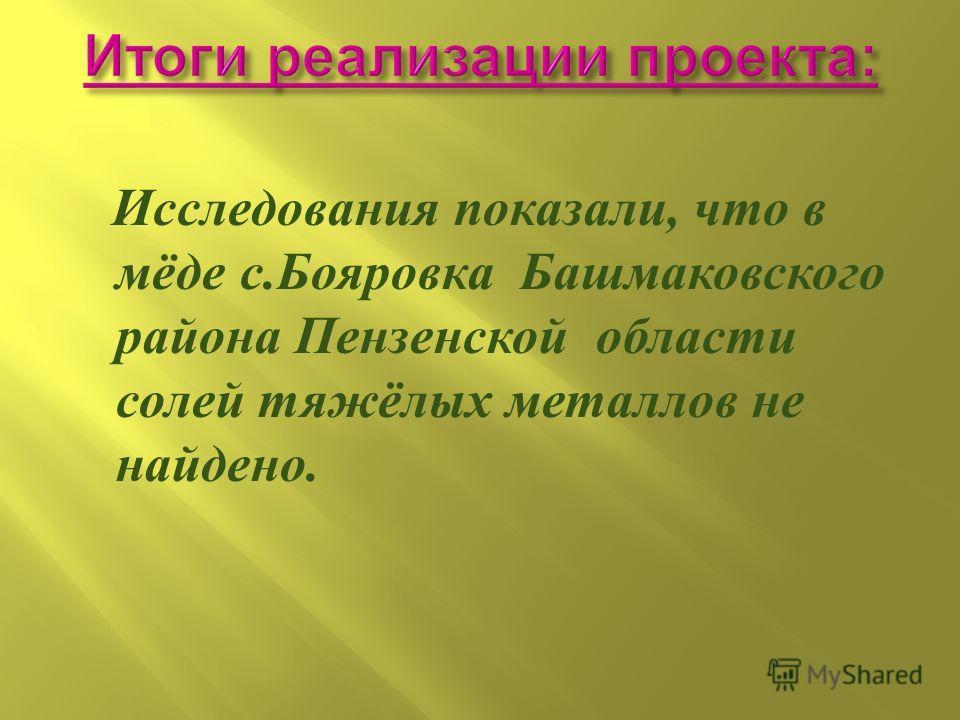 Исследования показали, что в мёде с.Бояровка Башмаковского района Пензенской области солей тяжёлых металлов не найдено.