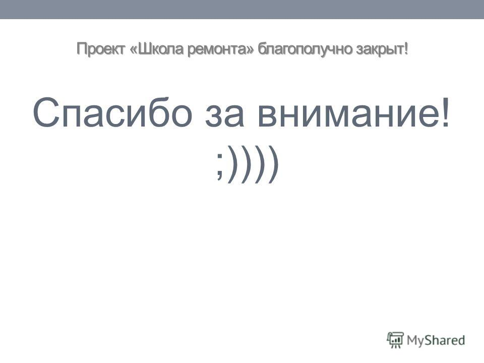 Проект «Школа ремонта» благополучно закрыт! Спасибо за внимание! ;))))