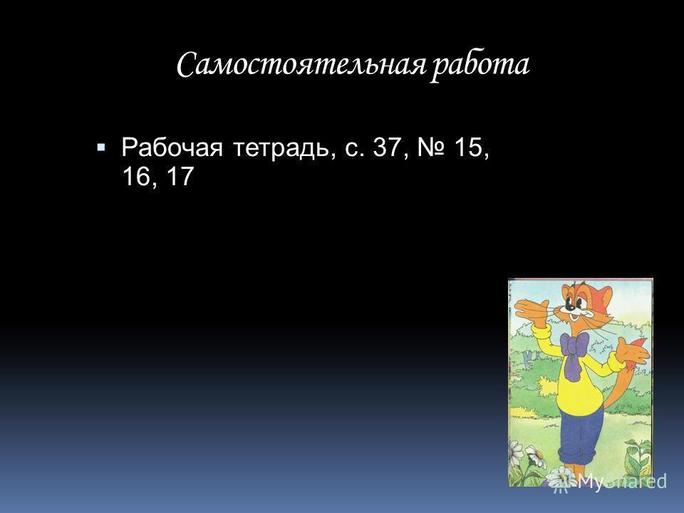 Самостоятельная работа Рабочая тетрадь, с. 37, 15, 16, 17