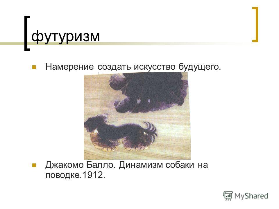 футуризм Намерение создать искусство будущего. Джакомо Балло. Динамизм собаки на поводке.1912.
