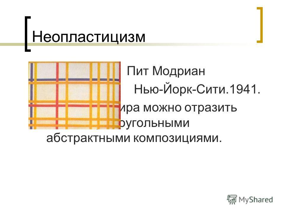 Неопластицизм Пит Модриан Нью-Йорк-Сити.1941. Гармонию мира можно отразить только прямоугольными абстрактными композициями.